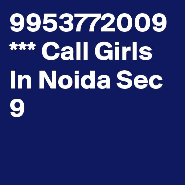 9953772009 *** Call Girls In Noida Sec 9
