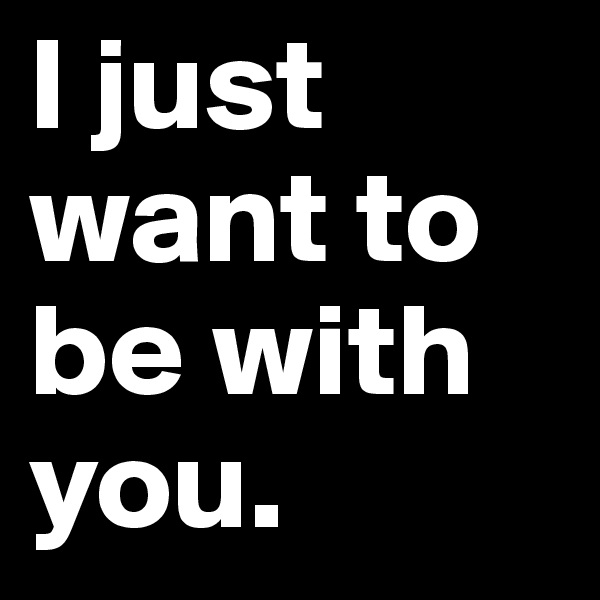 I just want to be with you.
