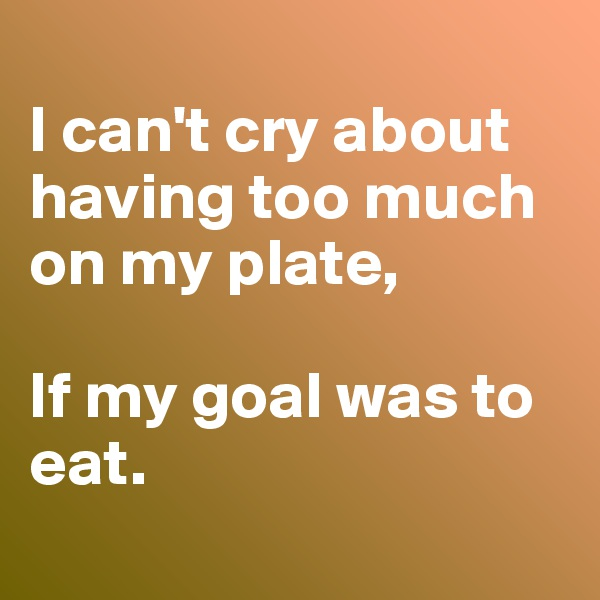 I can't cry about having too much on my plate,   If my goal was to eat.