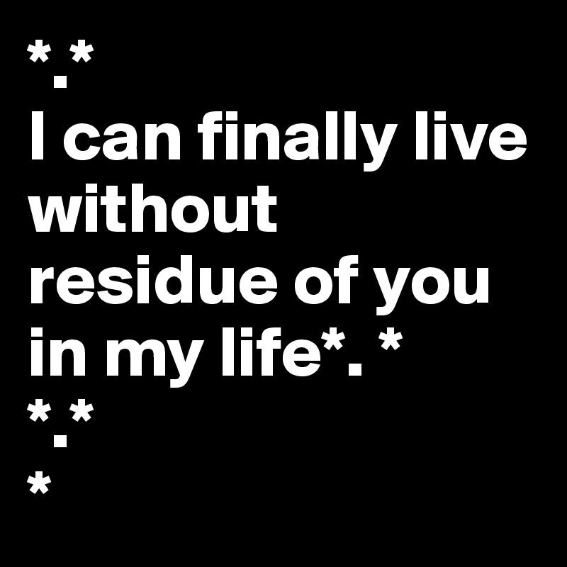 *.* I can finally live without residue of you in my life*. *  *.* *