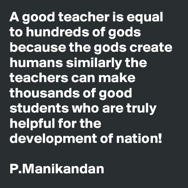 A good teacher is equal to hundreds of gods because the gods create humans similarly the teachers can make thousands of good students who are truly helpful for the development of nation!  P.Manikandan