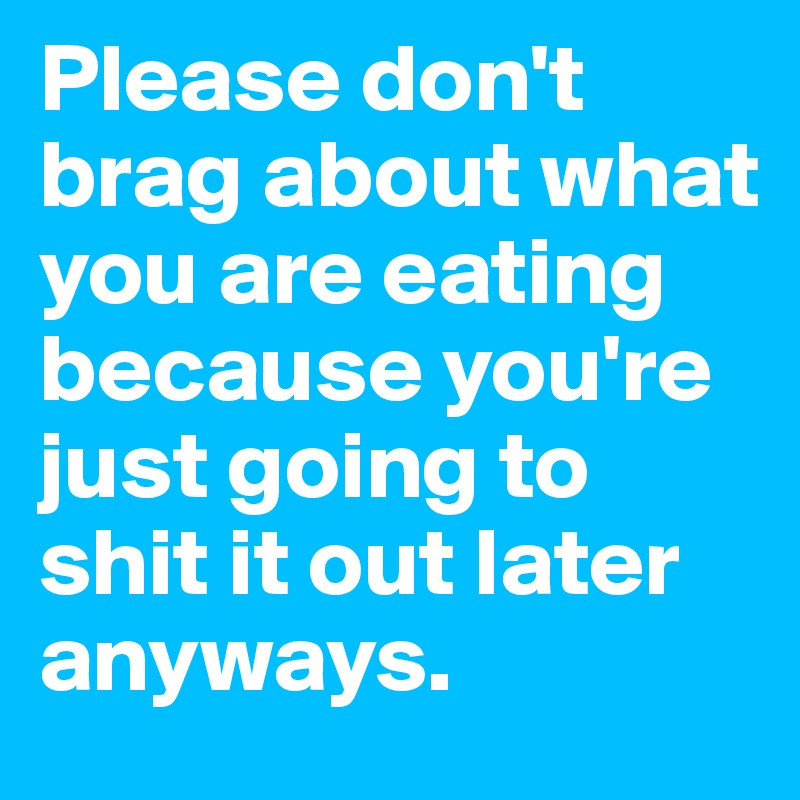 Please don't brag about what you are eating because you're just going to shit it out later anyways.