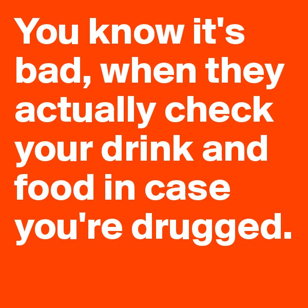 You know it's bad, when they actually check your drink and food in case you're drugged.