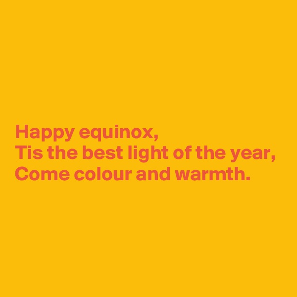 Happy equinox, Tis the best light of the year, Come colour and warmth.