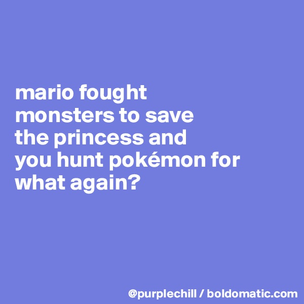 mario fought  monsters to save  the princess and  you hunt pokémon for what again?