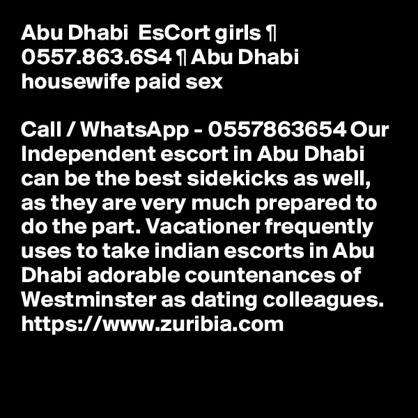 Abu Dhabi  EsCort girls ¶ 0557.863.6S4 ¶ Abu Dhabi housewife paid sex  Call / WhatsApp - 0557863654 Our Independent escort in Abu Dhabi can be the best sidekicks as well, as they are very much prepared to do the part. Vacationer frequently uses to take indian escorts in Abu Dhabi adorable countenances of Westminster as dating colleagues.  https://www.zuribia.com