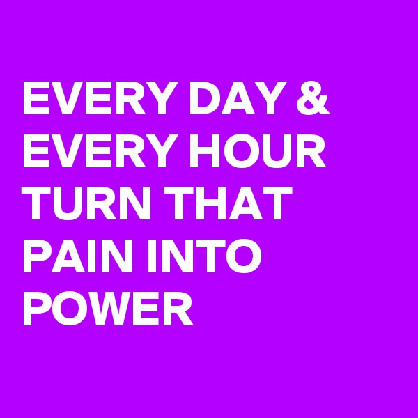 EVERY DAY &  EVERY HOUR TURN THAT PAIN INTO POWER