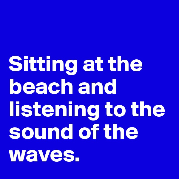 Sitting at the beach and listening to the sound of the waves.