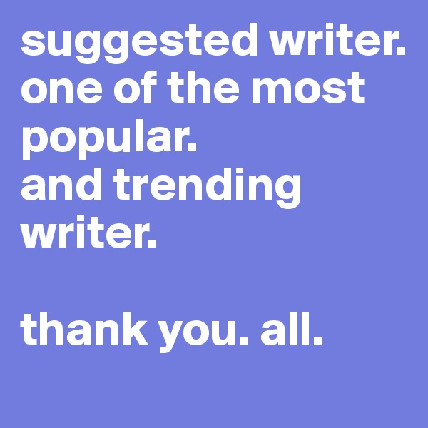 suggested writer. one of the most popular. and trending writer.  thank you. all.