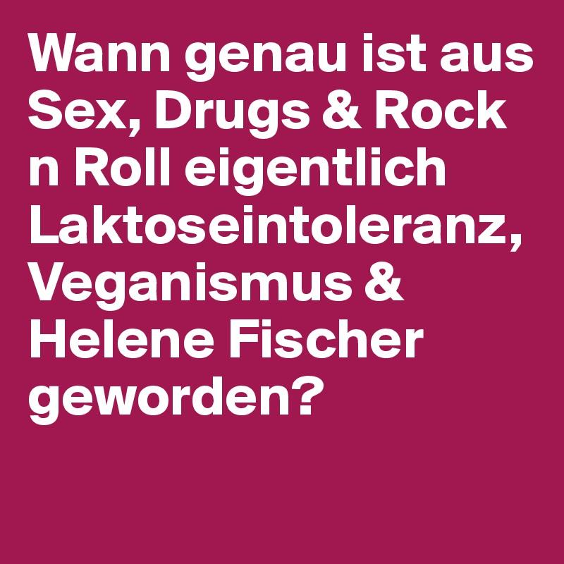 Wann genau ist aus Sex, Drugs & Rock n Roll eigentlich Laktoseintoleranz, Veganismus & Helene Fischer geworden?