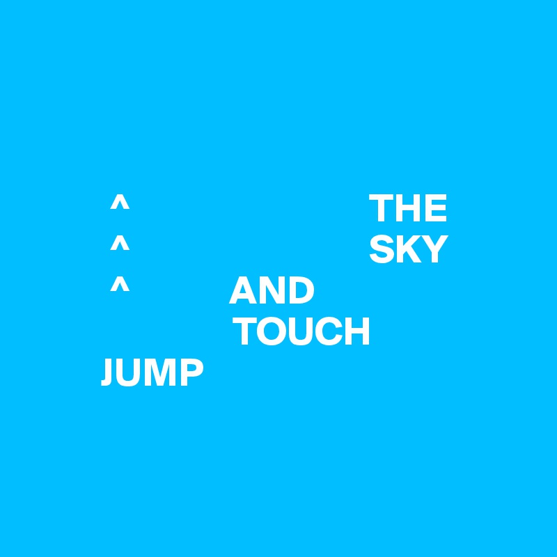 ^                             THE           ^                             SKY           ^            AND                          TOUCH          JUMP