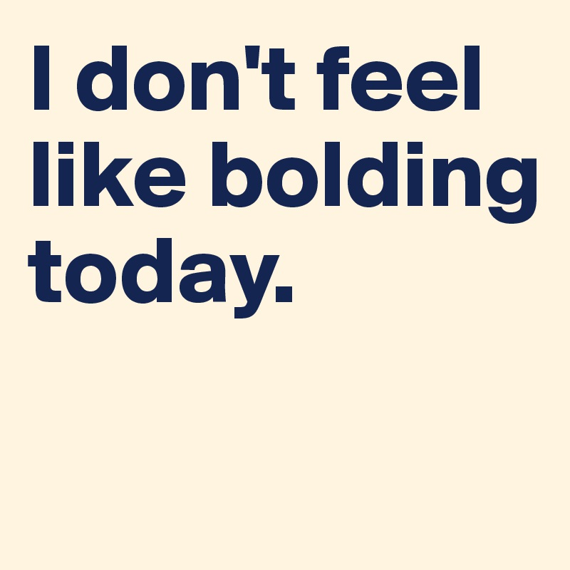 I don't feel like bolding today.