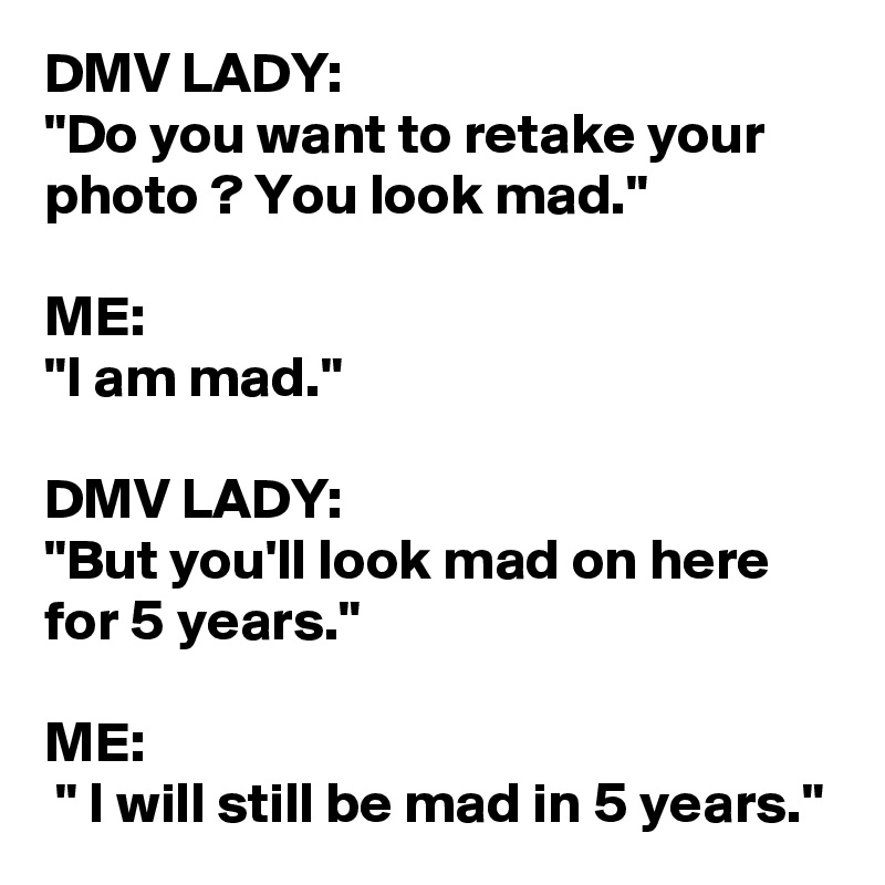 """DMV LADY: """"Do you want to retake your photo ? You look mad.""""  ME:  """"I am mad.""""  DMV LADY:  """"But you'll look mad on here for 5 years.""""  ME:  """" I will still be mad in 5 years."""""""