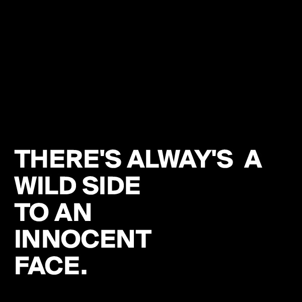 THERE'S ALWAY'S  A WILD SIDE TO AN  INNOCENT FACE.