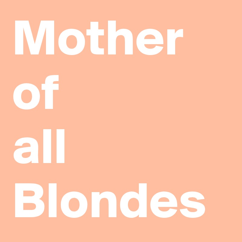 Mother of  all Blondes