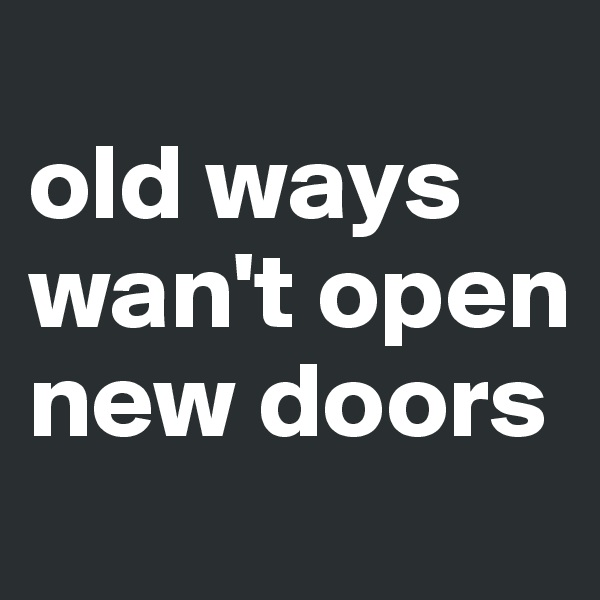 old ways wan't open new doors