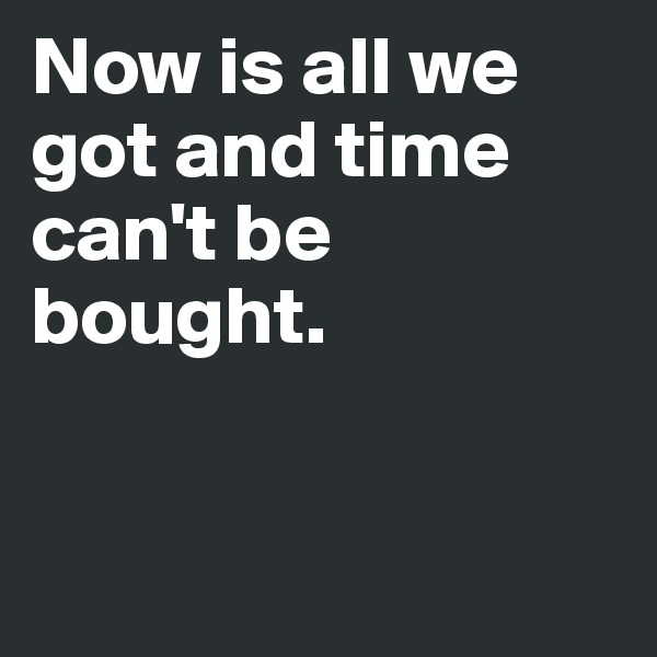 Now is all we got and time can't be bought.