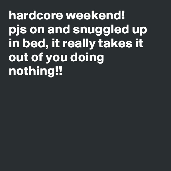 hardcore weekend! pjs on and snuggled up in bed, it really takes it out of you doing nothing!!