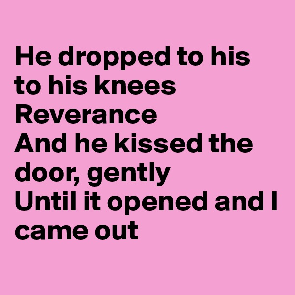 He dropped to his to his knees  Reverance And he kissed the door, gently Until it opened and I came out