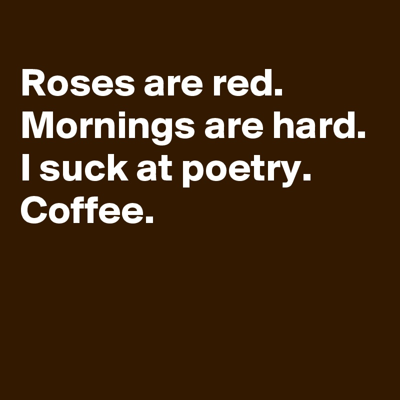 Roses are red. Mornings are hard. I suck at poetry. Coffee.