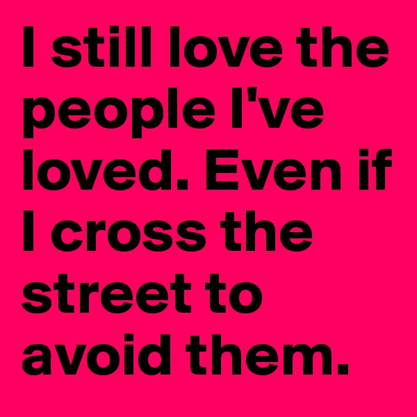I still love the people I've loved. Even if I cross the street to avoid them.