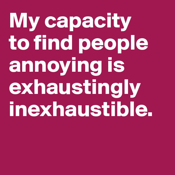 My capacity  to find people  annoying is exhaustingly inexhaustible.