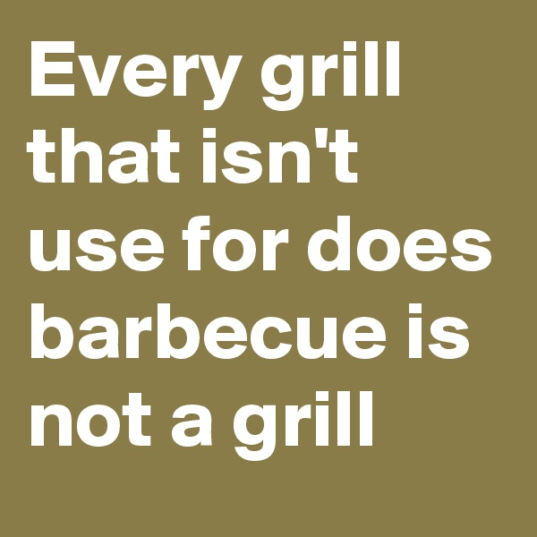 Every grill that isn't use for does barbecue is not a grill