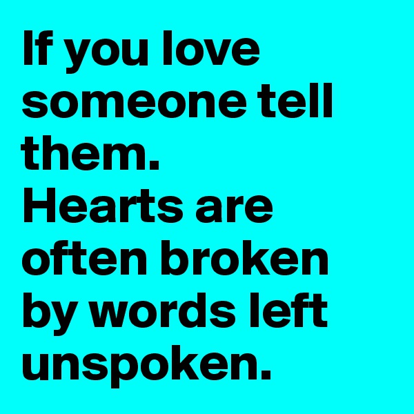 If you love someone tell them. Hearts are often broken by words left unspoken.