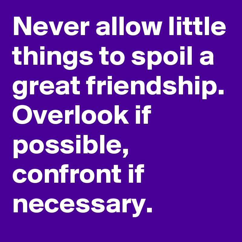 Never allow little things to spoil a great friendship. Overlook if possible,  confront if necessary.