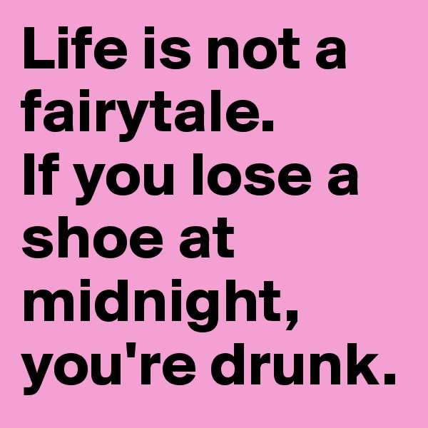 Life is not a fairytale. If you lose a shoe at midnight, you're drunk.