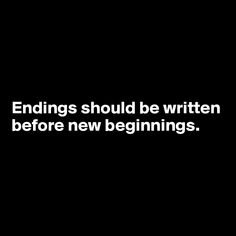 Endings should be written before new beginnings.