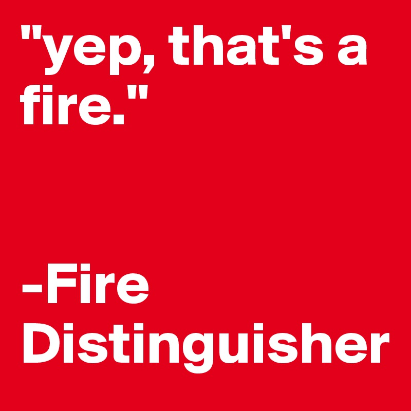 """""""yep, that's a fire.""""    -Fire Distinguisher"""