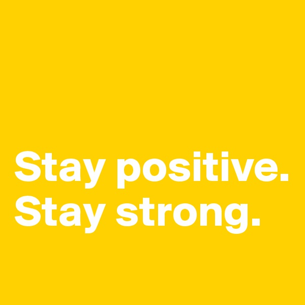 Stay positive.  Stay strong.