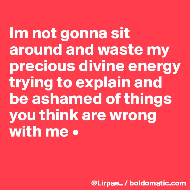 Im not gonna sit around and waste my precious divine energy trying to explain and be ashamed of things you think are wrong with me •