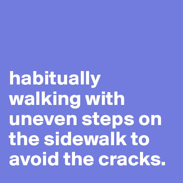 habitually walking with uneven steps on the sidewalk to avoid the cracks.
