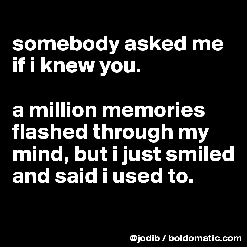 somebody asked me if i knew you.   a million memories flashed through my mind, but i just smiled and said i used to.