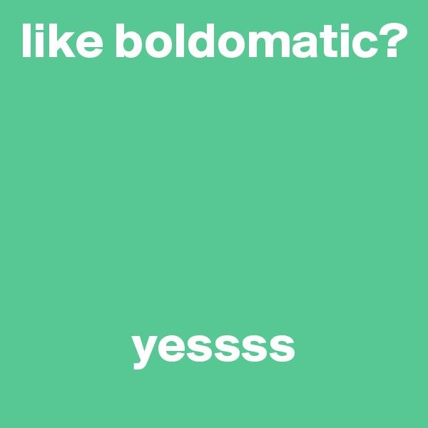 like boldomatic?                 yessss