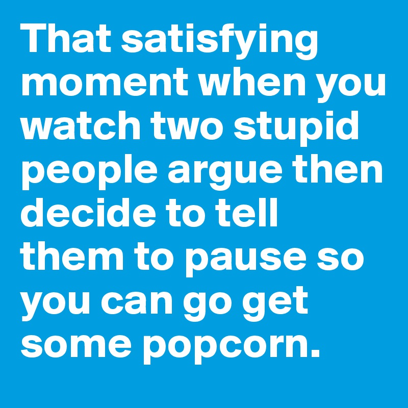 That satisfying moment when you watch two stupid people argue then decide to tell them to pause so you can go get some popcorn.