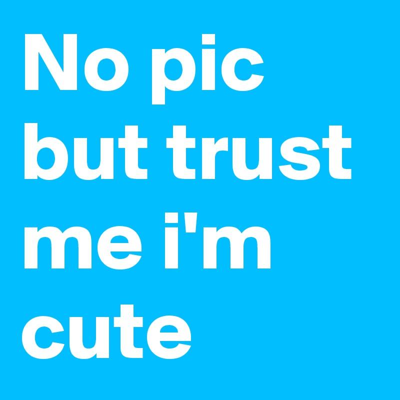 No pic but trust me i'm cute