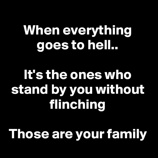 When everything goes to hell..  It's the ones who stand by you without flinching  Those are your family