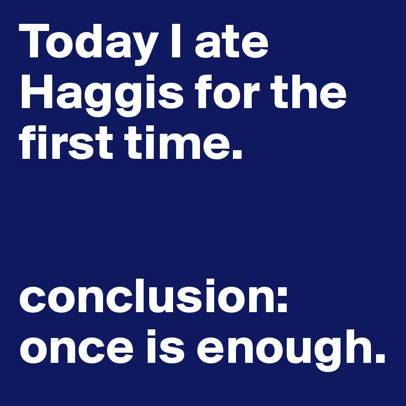 Today I ate Haggis for the first time.    conclusion: once is enough.