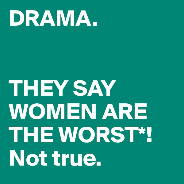 DRAMA.   THEY SAY WOMEN ARE THE WORST*! Not true.