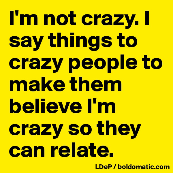 I'm not crazy. I say things to crazy people to make them believe I'm crazy so they can relate.