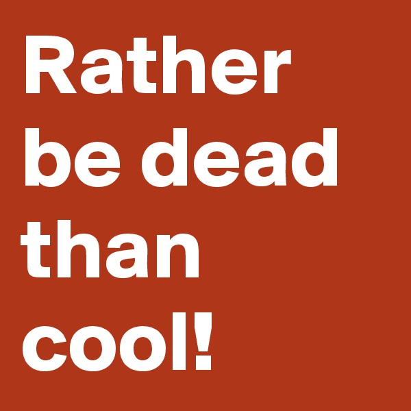 Rather be dead than cool!