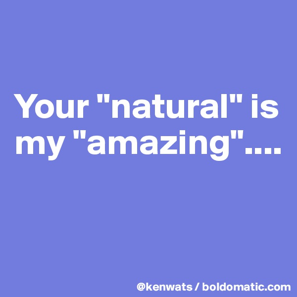 "Your ""natural"" is my ""amazing""...."