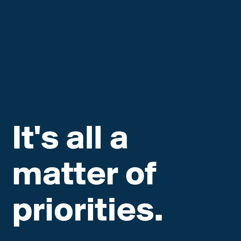 It's all a matter of priorities.