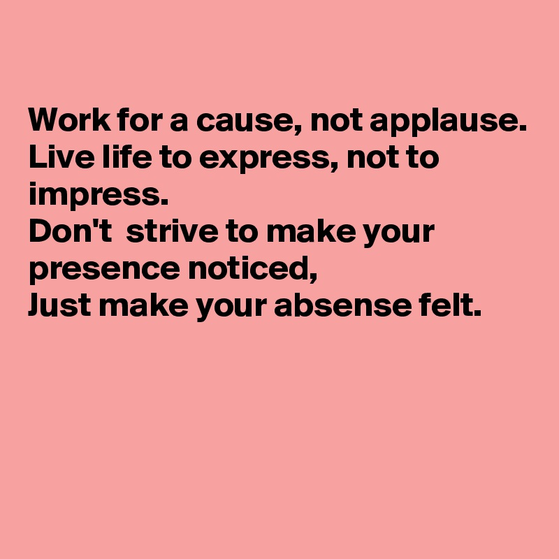 Work for a cause, not applause. Live life to express, not to impress. Don't  strive to make your presence noticed,  Just make your absense felt.
