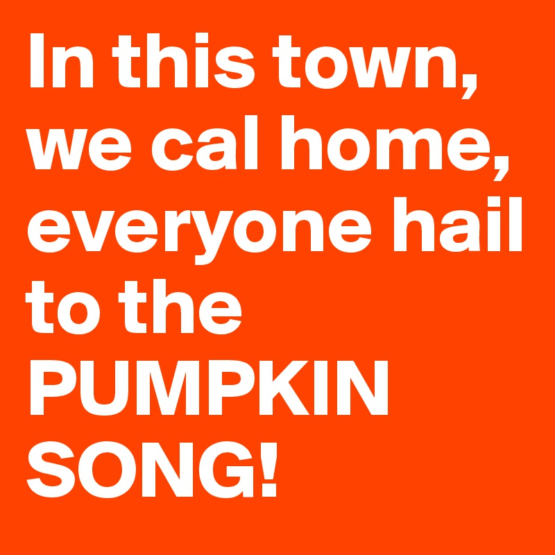 In this town, we cal home, everyone hail to the PUMPKIN SONG!