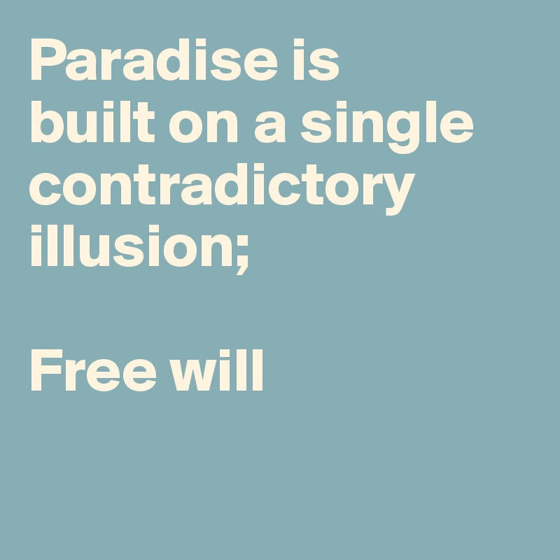 Paradise is  built on a single contradictory illusion;  Free will