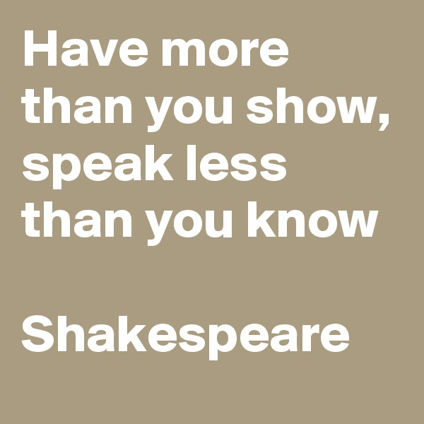 Have more than you show, speak less than you know  Shakespeare